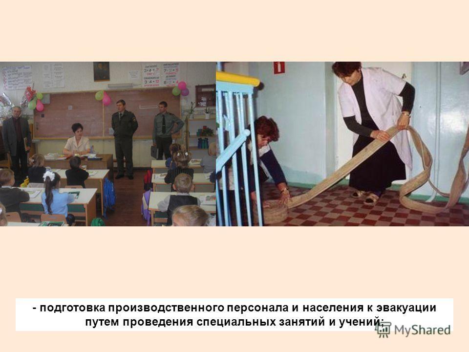 - подготовка производственного персонала и населения к эвакуации путем проведения специальных занятий и учений;