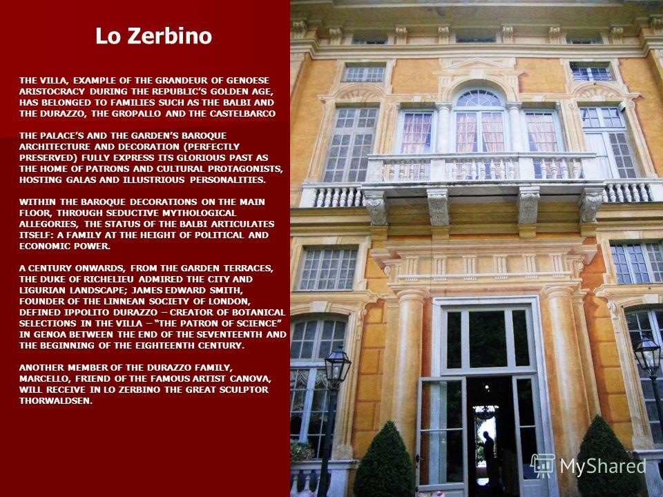 Lo Zerbino THE VILLA, EXAMPLE OF THE GRANDEUR OF GENOESE ARISTOCRACY DURING THE REPUBLICS GOLDEN AGE, HAS BELONGED TO FAMILIES SUCH AS THE BALBI AND THE DURAZZO, THE GROPALLO AND THE CASTELBARCO THE PALACES AND THE GARDENS BAROQUE ARCHITECTURE AND DE