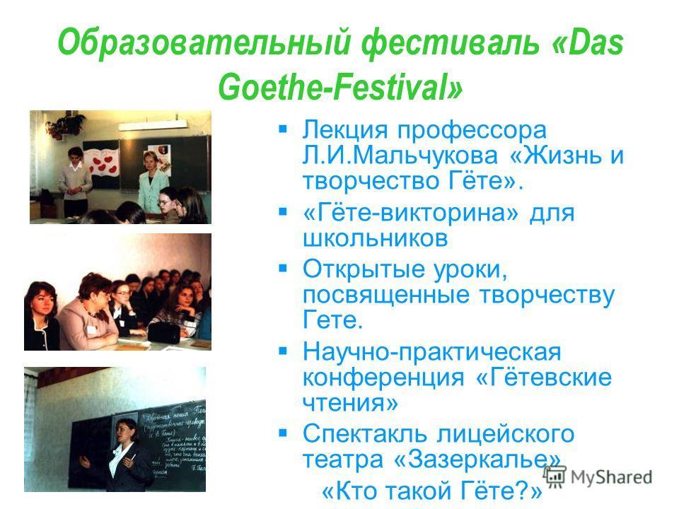 Образовательный фестиваль «Das Goethe-Festival» Лекция профессора Л.И.Мальчукова «Жизнь и творчество Гёте». «Гёте-викторина» для школьников Открытые уроки, посвященные творчеству Гете. Научно-практическая конференция «Гётевские чтения» Спектакль лице