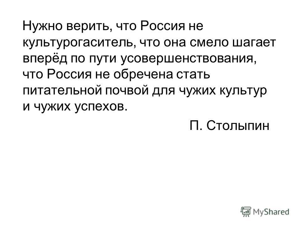 Нужно верить, что Россия не культурогаситель, что она смело шагает вперёд по пути усовершенствования, что Россия не обречена стать питательной почвой для чужих культур и чужих успехов. П. Столыпин