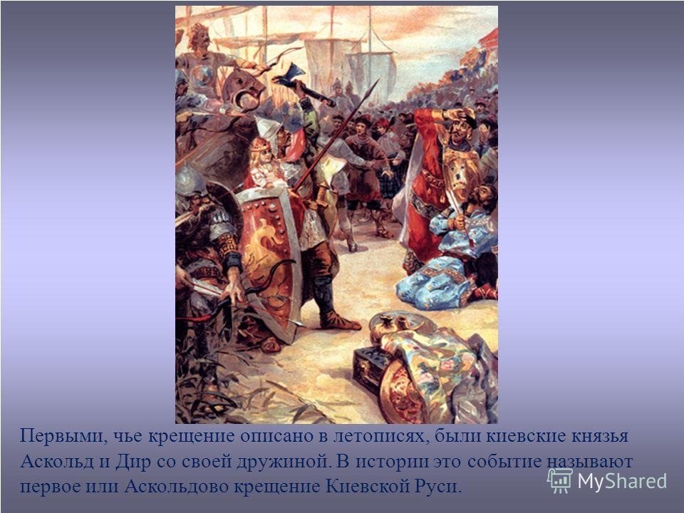 Первыми, чье крещение описано в летописях, были киевские князья Аскольд и Дир со своей дружиной. В истории это событие называют первое или Аскольдово крещение Киевской Руси.