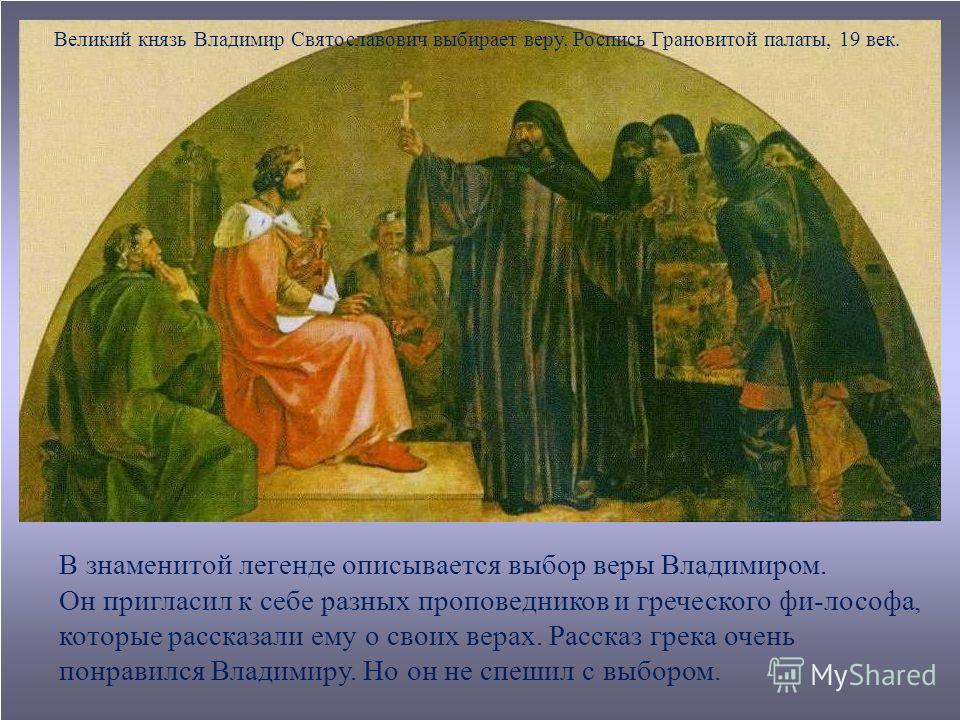 Великий князь Владимир Святославович выбирает веру. Роспись Грановитой палаты, 19 век. В знаменитой легенде описывается выбор веры Владимиром. Он пригласил к себе разных проповедников и греческого фи-лософа, которые рассказали ему о своих верах. Расс