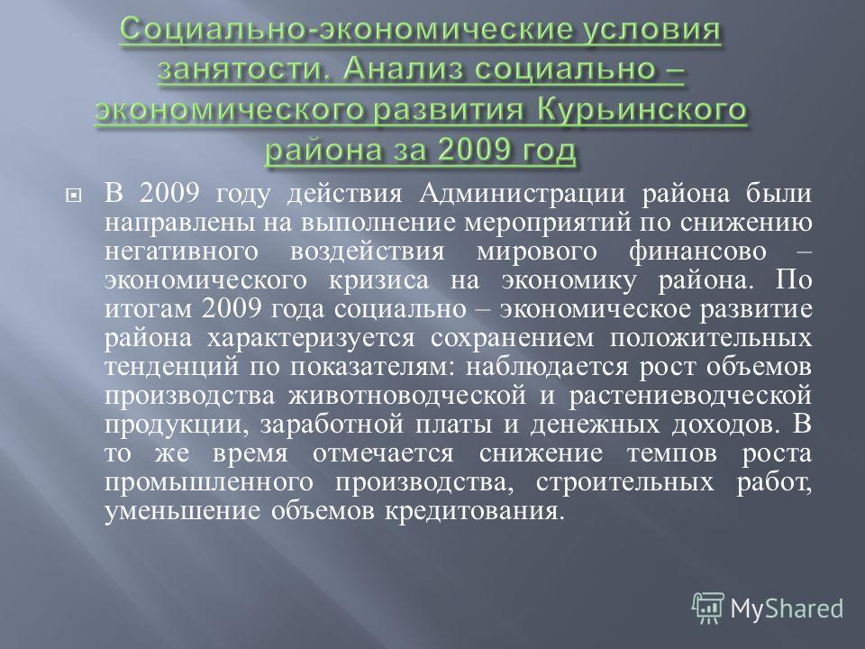 В 2009 году действия Администрации района были направлены на выполнение мероприятий по снижению негативного воздействия мирового финансово – экономического кризиса на экономику района. По итогам 2009 года социально – экономическое развитие района хар