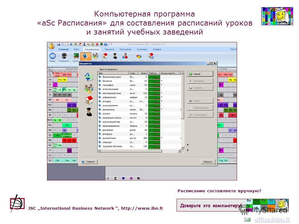 Расписание составляете вручную? JSC International Business Network, http://www.ibn.lt Компьютерная программа «aSc Расписания» для составления расписаний уроков и занятий учебных заведений office@ibn.lt