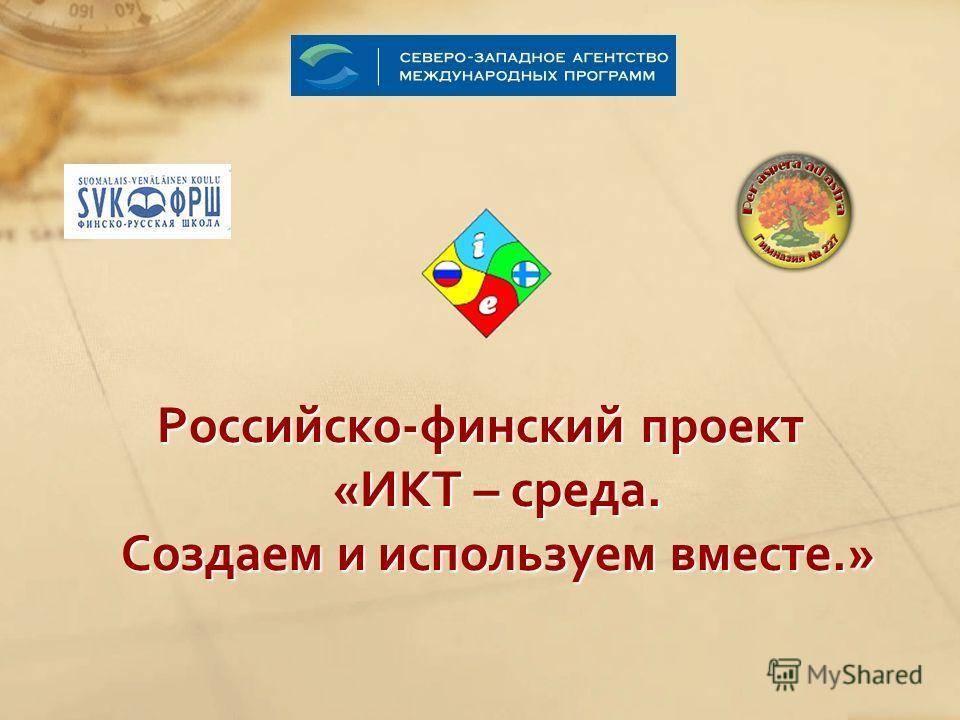 Российско-финский проект «ИКТ – среда. Создаем и используем вместе.»