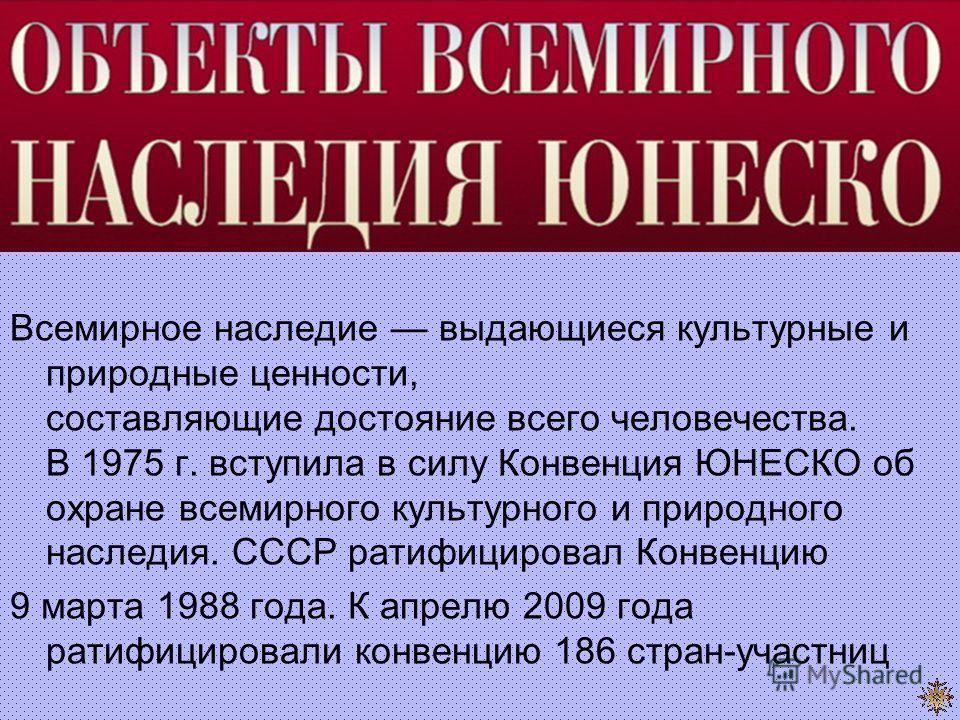 Всемирное наследие выдающиеся культурные и природные ценности, составляющие достояние всего человечества. В 1975 г. вступила в силу Конвенция ЮНЕСКО об охране всемирного культурного и природного наследия. СССР ратифицировал Конвенцию 9 марта 1988 год