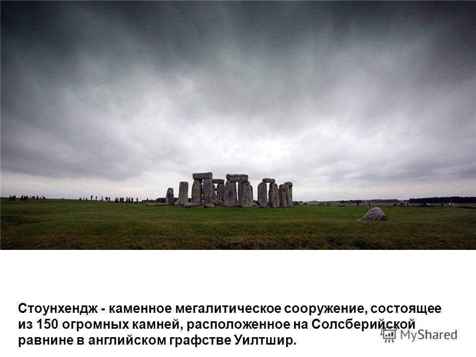 Стоунхендж - каменное мегалитическое сооружение, состоящее из 150 огромных камней, расположенное на Солсберийской равнине в английском графстве Уилтшир.