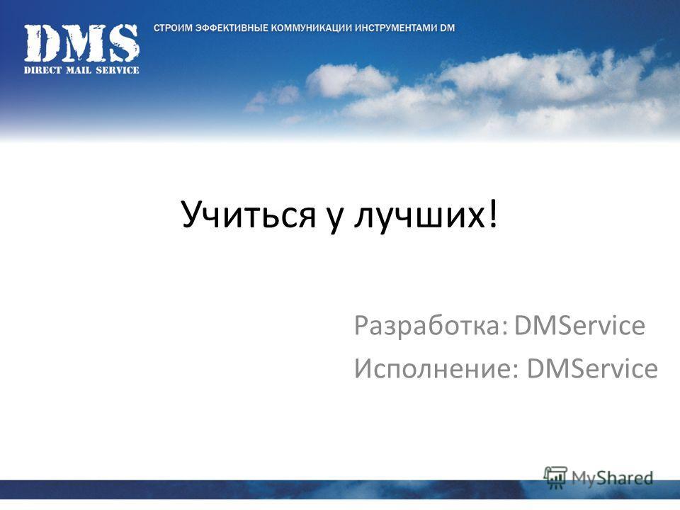 Учиться у лучших! Разработка: DMService Исполнение: DMService
