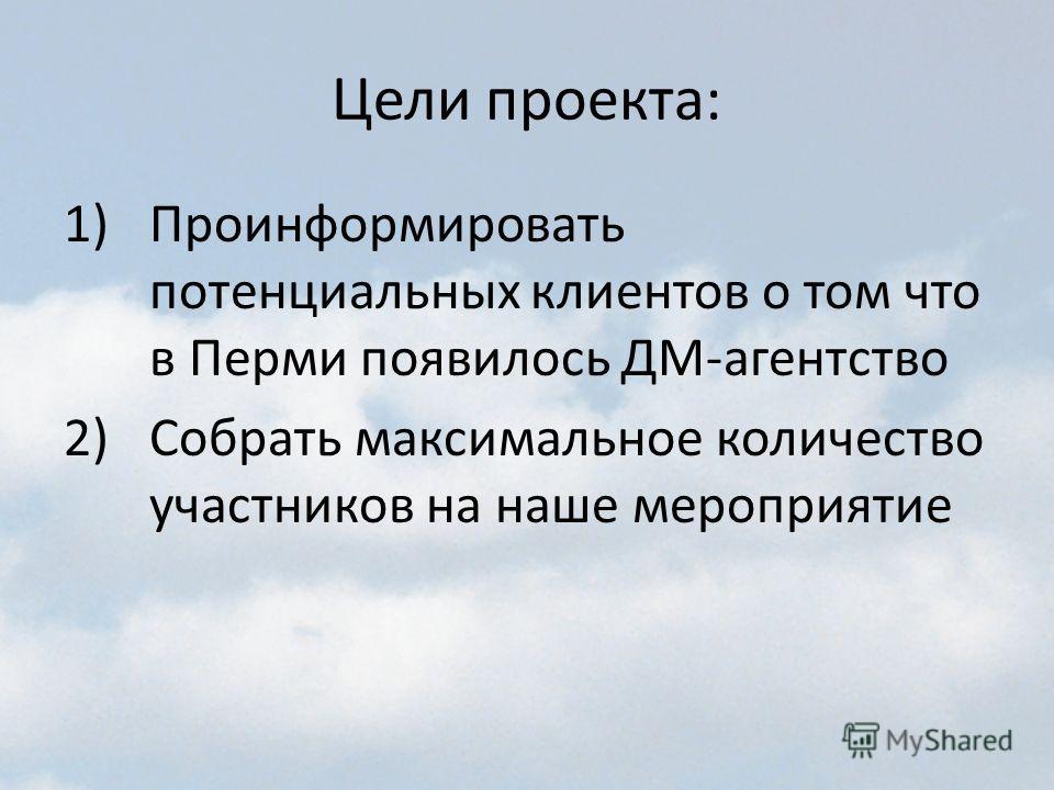 Цели проекта: 1)Проинформировать потенциальных клиентов о том что в Перми появилось ДМ-агентство 2)Собрать максимальное количество участников на наше мероприятие