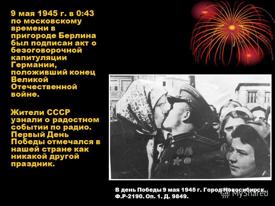 9 мая 1945 г. в 0:43 по московскому времени в пригороде Берлина был подписан акт о безоговорочной капитуляции Германии, положивший конец Великой Отечественной войне. Жители СССР узнали о радостном событии по радио. Первый День Победы отмечался в наше