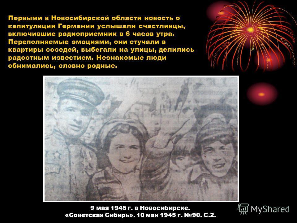 Первыми в Новосибирской области новость о капитуляции Германии услышали счастливцы, включившие радиоприемник в 6 часов утра. Переполняемые эмоциями, они стучали в квартиры соседей, выбегали на улицы, делились радостным известием. Незнакомые люди обни