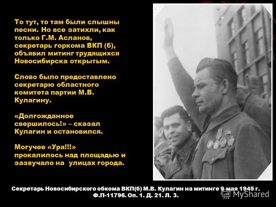 Секретарь Новосибирского обкома ВКП(б) М.В. Кулагин на митинге 9 мая 1945 г. Ф.П-11796. Оп. 1. Д. 21. Л. 3. То тут, то там были слышны песни. Но все затихли, как только Г.М. Асланов, секретарь горкома ВКП (б), объявил митинг трудящихся Новосибирска о