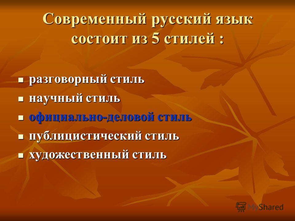 Современный русский язык состоит из 5 стилей : разговорный стиль разговорный стиль научный стиль научный стиль официально-деловой стиль официально-деловой стиль публицистический стиль публицистический стиль художественный стиль художественный стиль