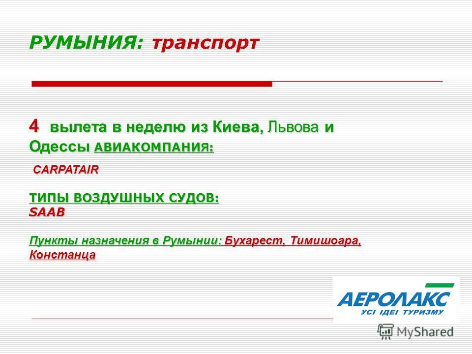 РУМЫНИЯ: транспорт 4 вылета в неделю из Киева, Львова и Одессы АВИАКОМПАНИ Я : CARPATAIR CARPATAIR ТИПЫ ВОЗДУШНЫХ СУДОВ: SAAB Пункты назначения в Румынии: Бухарест, Тимишоара, Констанца