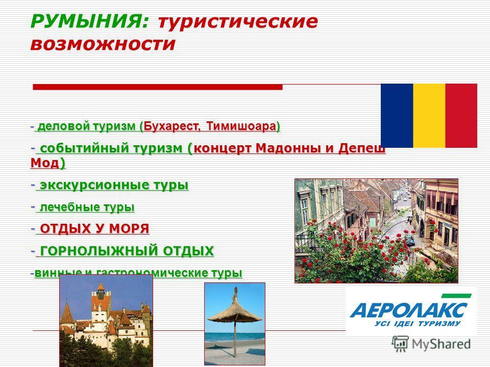 РУМЫНИЯ: туристические возможности - деловой туризм (Бухарест, Тимишоара) - событийный туризм (концерт Мадонны и Депеш Мод) - экскурсионные туры - лечебные туры - ОТДЫХ У МОРЯ - ГОРНОЛЫЖНЫЙ ОТДЫХ -винные и гастрономические туры