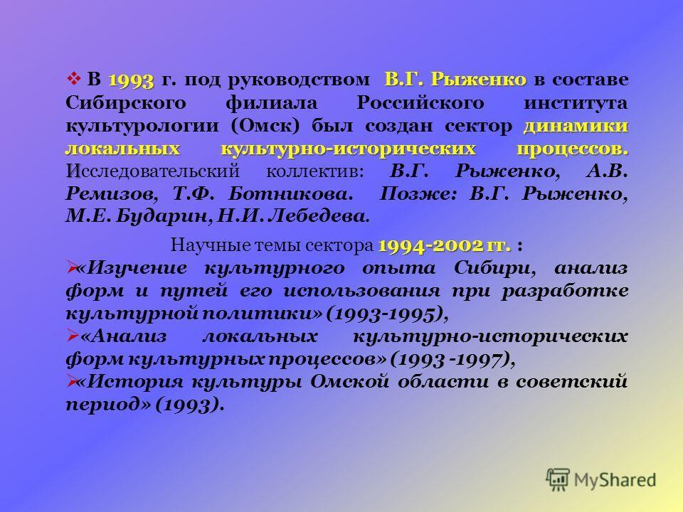 1993В.Г. Рыженко динамики локальных культурно-исторических процессов. И В 1993 г. под руководством В.Г. Рыженко в составе Сибирского филиала Российского института культурологии (Омск) был создан сектор динамики локальных культурно-исторических процес