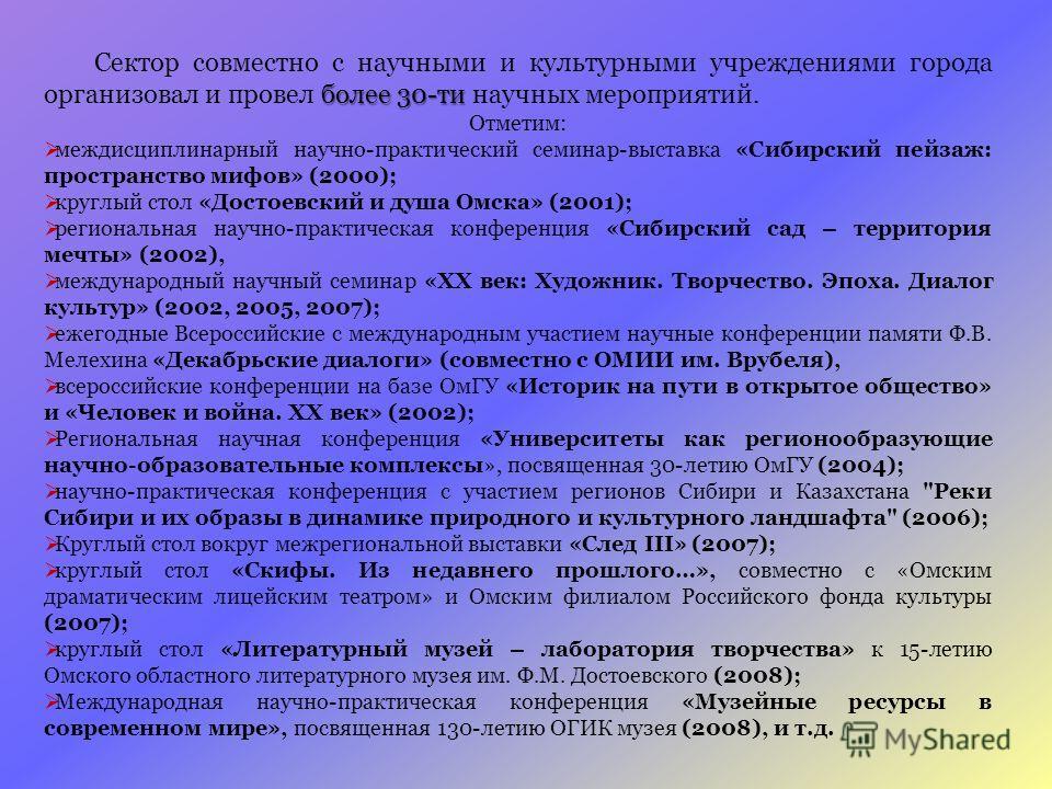 более 30-ти Сектор совместно с научными и культурными учреждениями города организовал и провел более 30-ти научных мероприятий. Отметим: междисциплинарный научно-практический семинар-выставка «Сибирский пейзаж: пространство мифов» (2000); круглый сто