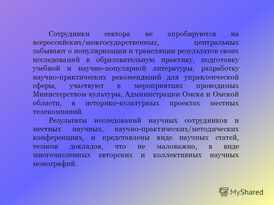Сотрудники сектора не апробируются на всероссийских/межгосударственных, центральных забывают о популяризации и трансляции результатов своих исследований в образовательную практику, подготовку учебной и научно-популярной литературы, разработку научно-