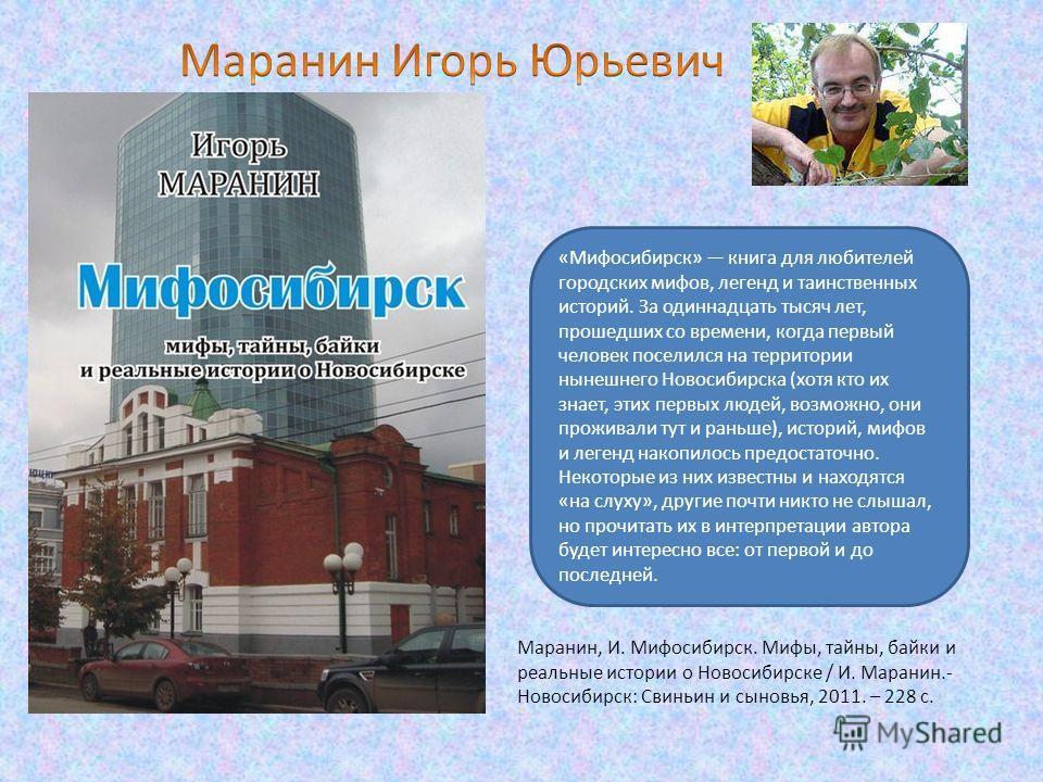 «Мифосибирск» книга для любителей городских мифов, легенд и таинственных историй. За одиннадцать тысяч лет, прошедших со времени, когда первый человек поселился на территории нынешнего Новосибирска (хотя кто их знает, этих первых людей, возможно, они