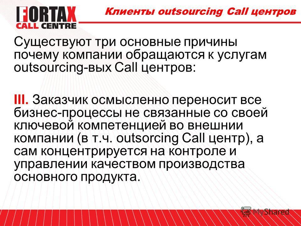 Клиенты outsourcing Call центров Существуют три основные причины почему компании обращаются к услугам outsourcing-вых Call центров: II. Заказчик располагает собственным InHouse Call центром, но новый вид работ не вписывается или может серьезно измени