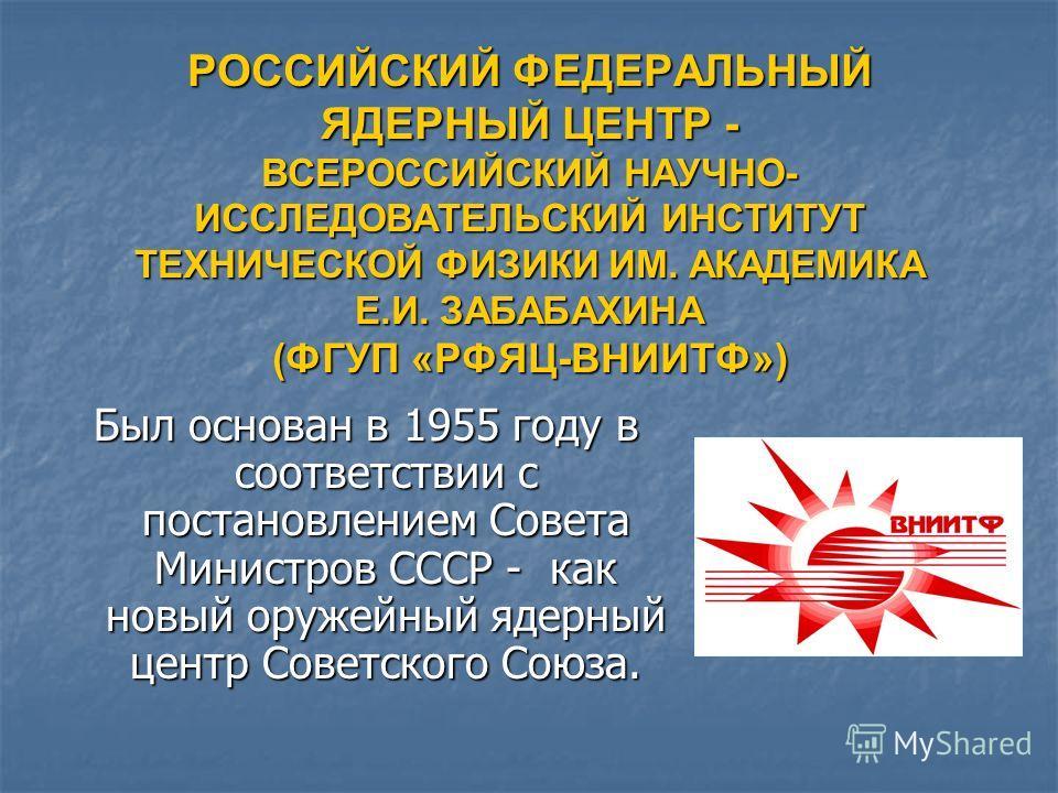 РОССИЙСКИЙ ФЕДЕРАЛЬНЫЙ ЯДЕРНЫЙ ЦЕНТР - ВСЕРОССИЙСКИЙ НАУЧНО- ИССЛЕДОВАТЕЛЬСКИЙ ИНСТИТУТ ТЕХНИЧЕСКОЙ ФИЗИКИ ИМ. АКАДЕМИКА Е.И. ЗАБАБАХИНА (ФГУП «РФЯЦ-ВНИИТФ») Был основан в 1955 году в соответствии с постановлением Совета Министров СССР - как новый ор