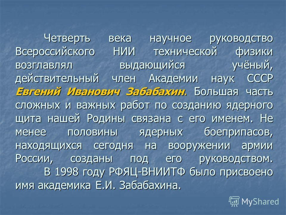 Четверть века научное руководство Всероссийского НИИ технической физики возглавлял выдающийся учёный, действительный член Академии наук СССР Евгений Иванович Забабахин. Большая часть сложных и важных работ по созданию ядерного щита нашей Родины связа