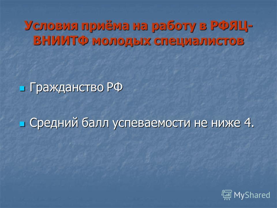 Условия приёма на работу в РФЯЦ- ВНИИТФ молодых специалистов Гражданство РФ Гражданство РФ Средний балл успеваемости не ниже 4. Средний балл успеваемости не ниже 4.