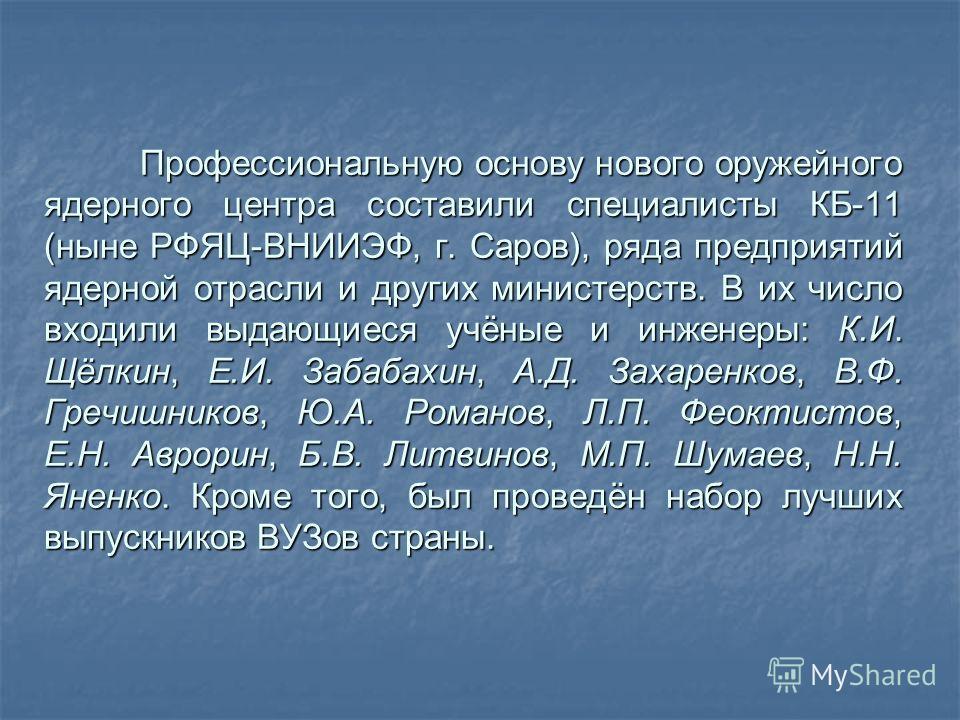 Профессиональную основу нового оружейного ядерного центра составили специалисты КБ-11 (ныне РФЯЦ-ВНИИЭФ, г. Саров), ряда предприятий ядерной отрасли и других министерств. В их число входили выдающиеся учёные и инженеры: К.И. Щёлкин, Е.И. Забабахин, А