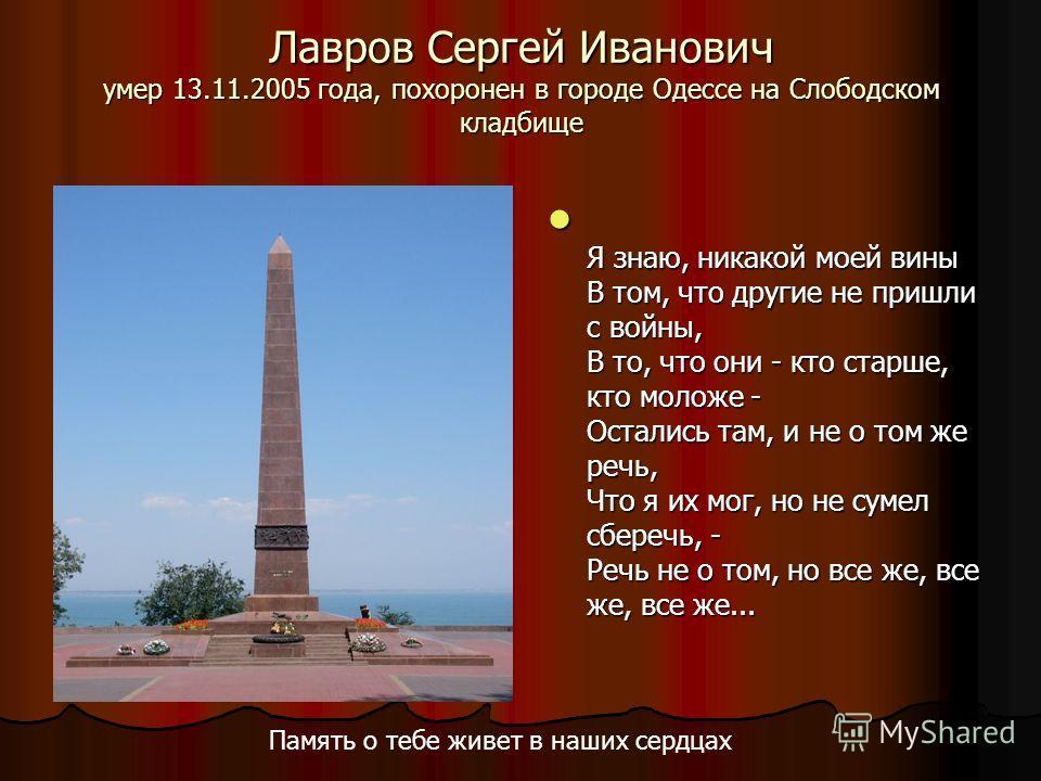Лавров Сергей Иванович умер 13.11.2005 года, похоронен в городе Одессе на Слободском кладбище Я знаю, никакой моей вины В том, что другие не пришли с войны, В то, что они - кто старше, кто моложе - Остались там, и не о том же речь, Что я их мог, но н