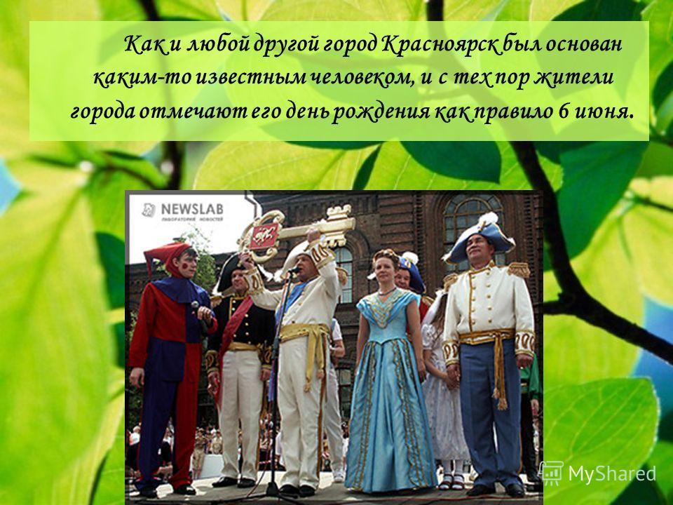 Как и любой другой город Красноярск был основан каким-то известным человеком, и с тех пор жители города отмечают его день рождения как правило 6 июня.