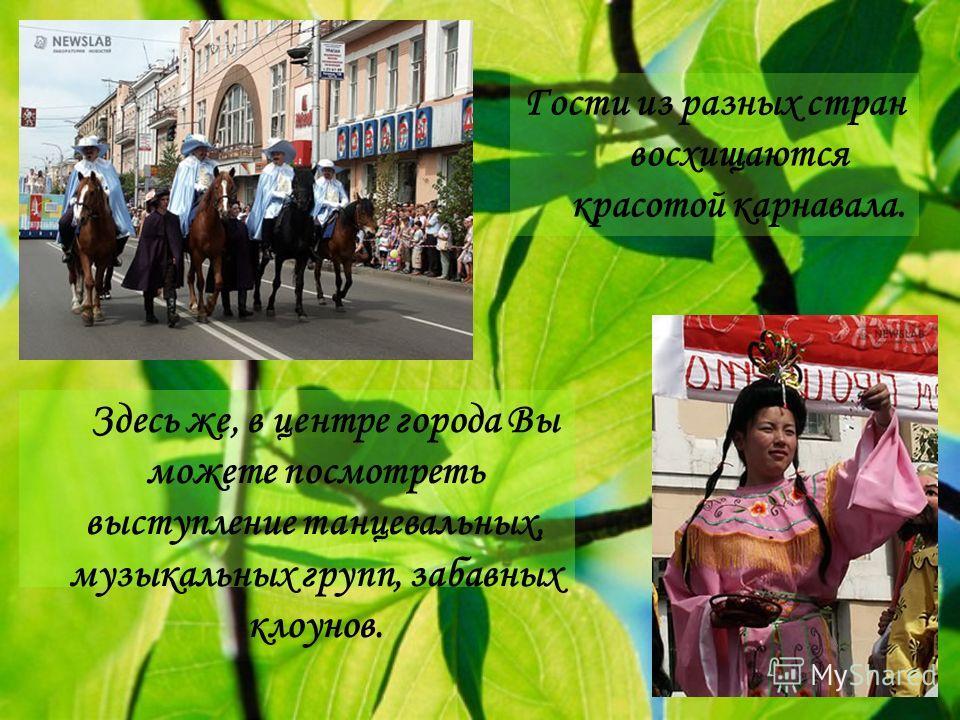 Здесь же, в центре города Вы можете посмотреть выступление танцевальных, музыкальных групп, забавных клоунов. Гости из разных стран восхищаются красотой карнавала.