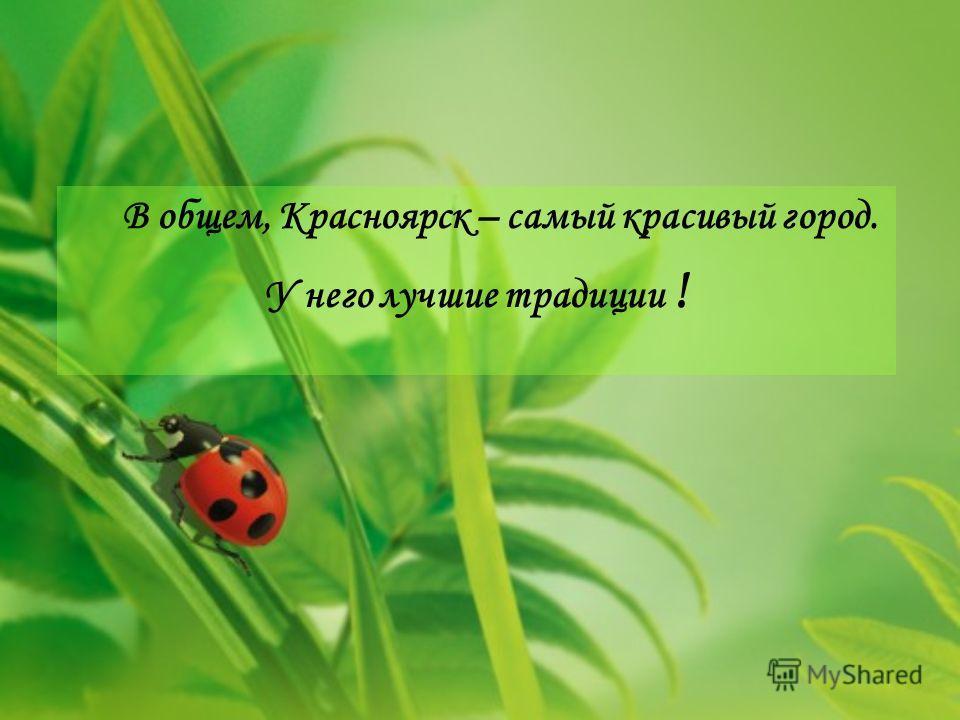В общем, Красноярск – самый красивый город. У него лучшие традиции !