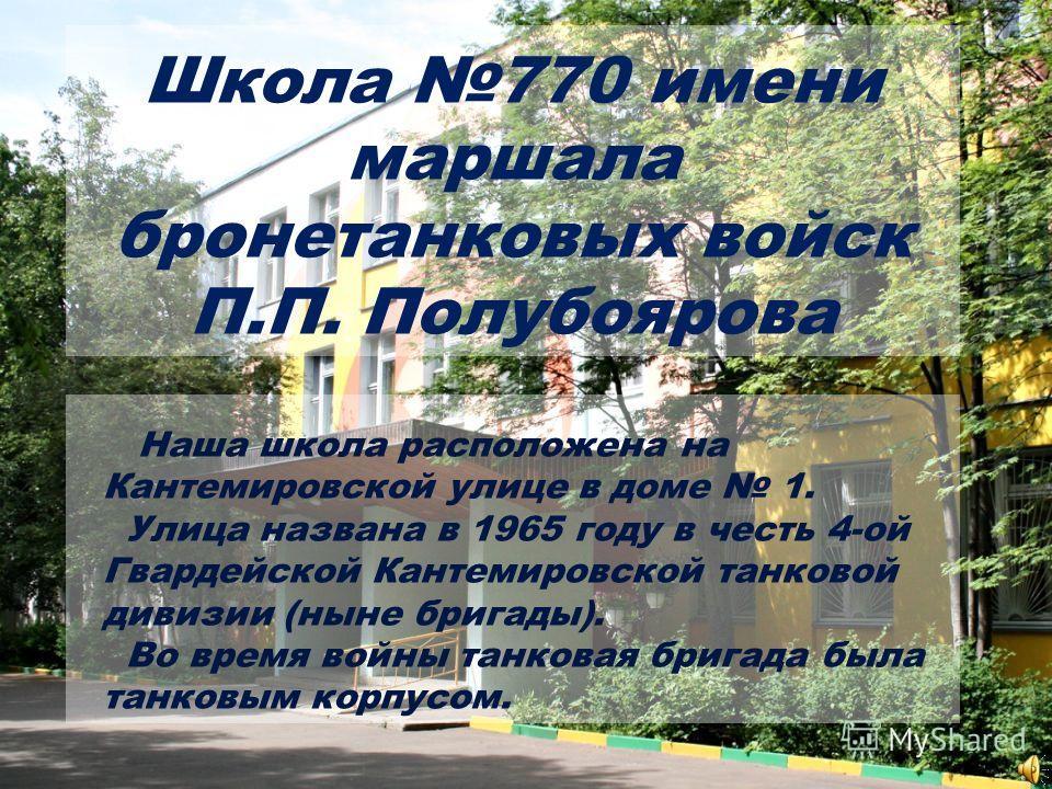Школа 770 имени маршала бронетанковых войск П.П. Полубоярова Наша школа расположена на Кантемировской улице в доме 1. Улица названа в 1965 году в честь 4-ой Гвардейской Кантемировской танковой дивизии (ныне бригады). Во время войны танковая бригада б