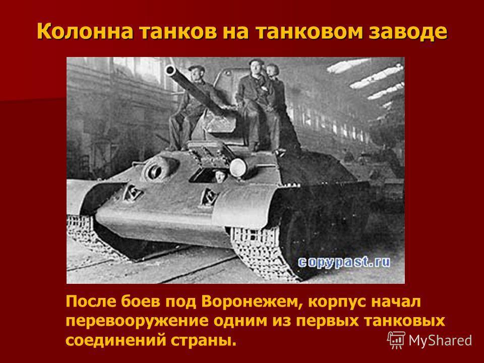 Колонна танков на танковом заводе После боев под Воронежем, корпус начал перевооружение одним из первых танковых соединений страны.