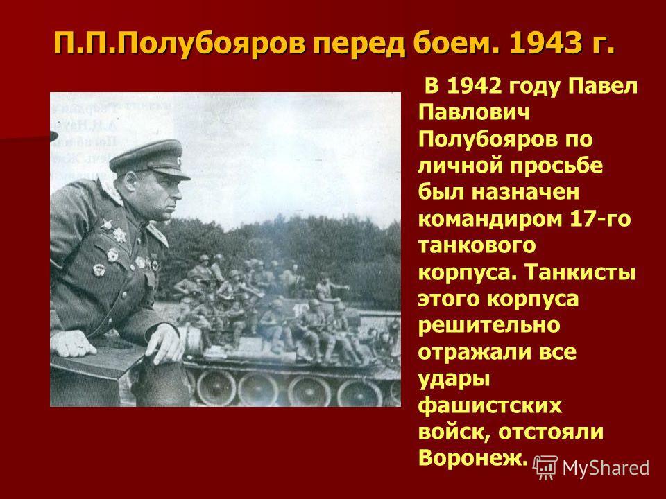 П.П.Полубояров перед боем. 1943 г. В 1942 году Павел Павлович Полубояров по личной просьбе был назначен командиром 17-го танкового корпуса. Танкисты этого корпуса решительно отражали все удары фашистских войск, отстояли Воронеж.