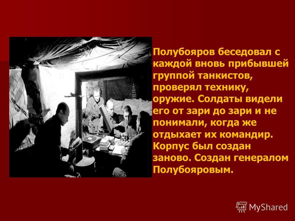 Полубояров беседовал с каждой вновь прибывшей группой танкистов, проверял технику, оружие. Солдаты видели его от зари до зари и не понимали, когда же отдыхает их командир. Корпус был создан заново. Создан генералом Полубояровым.