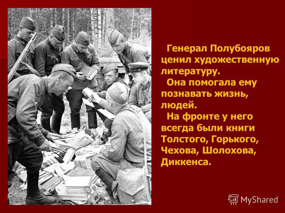 Генерал Полубояров ценил художественную литературу. Она помогала ему познавать жизнь, людей. На фронте у него всегда были книги Толстого, Горького, Чехова, Шолохова, Диккенса.