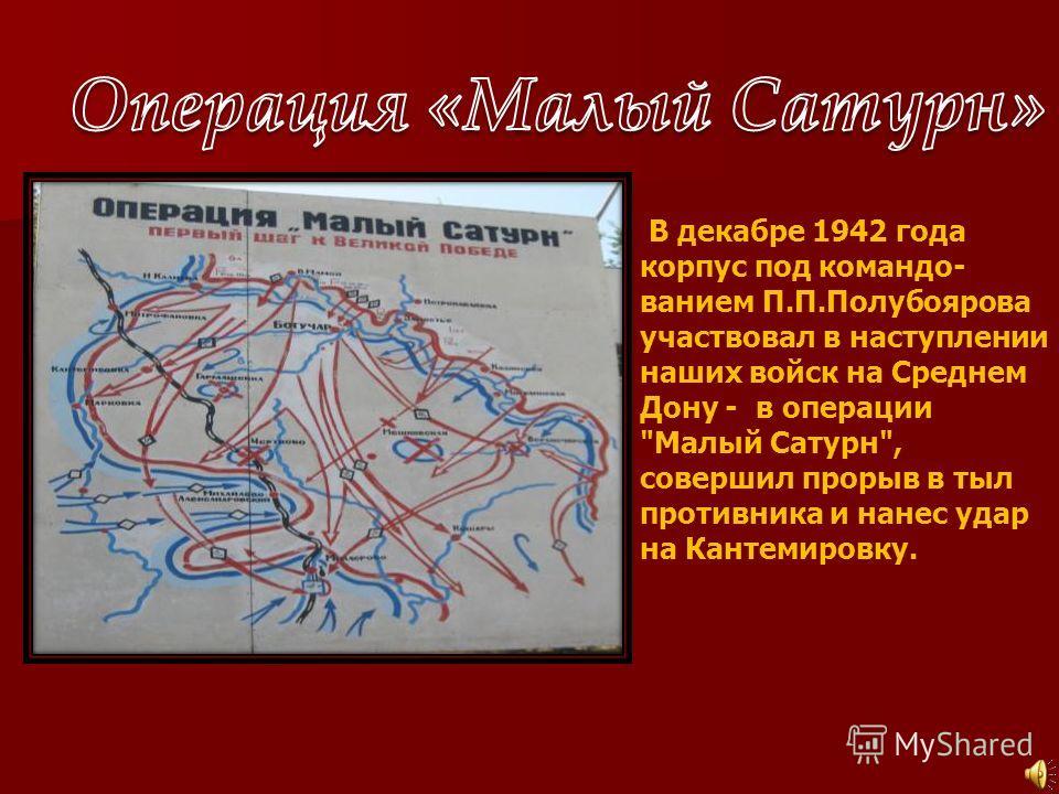 В декабре 1942 года корпус под командо- ванием П.П.Полубоярова участвовал в наступлении наших войск на Среднем Дону - в операции Малый Сатурн, совершил прорыв в тыл противника и нанес удар на Кантемировку.