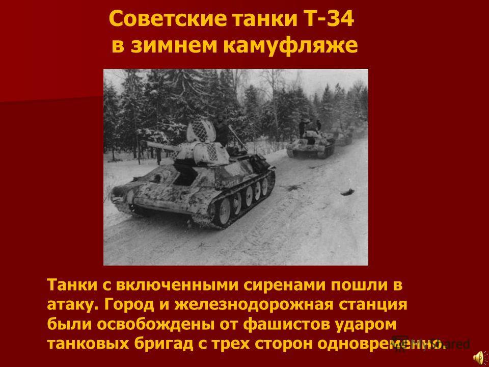 Советские танки Т-34 в зимнем камуфляже Танки с включенными сиренами пошли в атаку. Город и железнодорожная станция были освобождены от фашистов ударом танковых бригад с трех сторон одновременно.