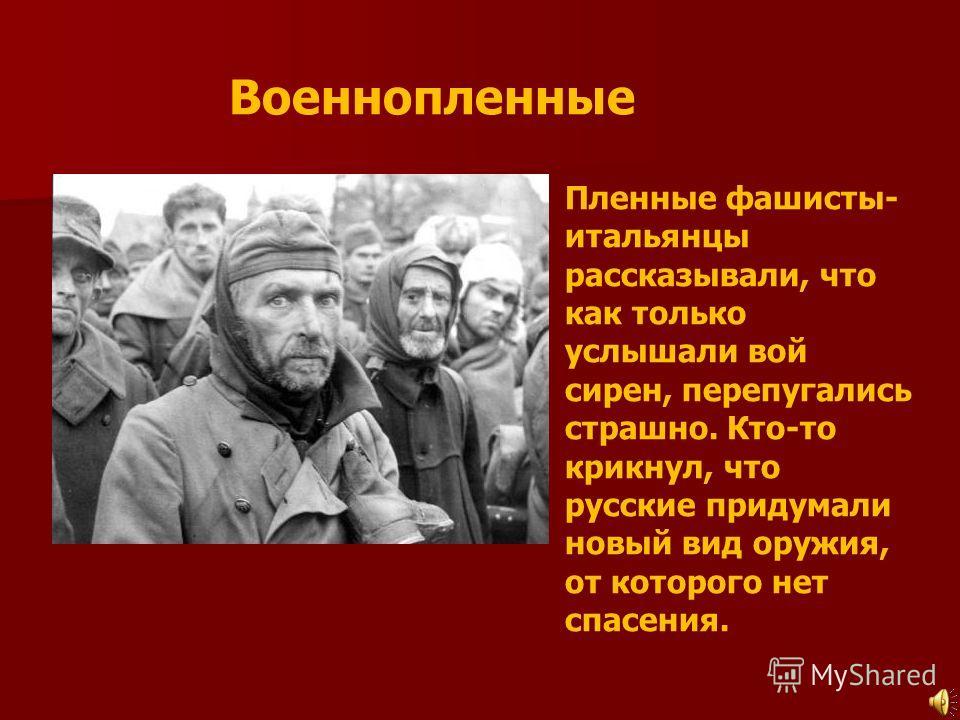 Военнопленные Пленные фашисты- итальянцы рассказывали, что как только услышали вой сирен, перепугались страшно. Кто-то крикнул, что русские придумали новый вид оружия, от которого нет спасения.