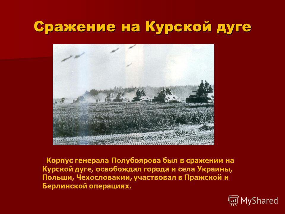 Сражение на Курской дуге Корпус генерала Полубоярова был в сражении на Курской дуге, освобождал города и села Украины, Польши, Чехословакии, участвовал в Пражской и Берлинской операциях.