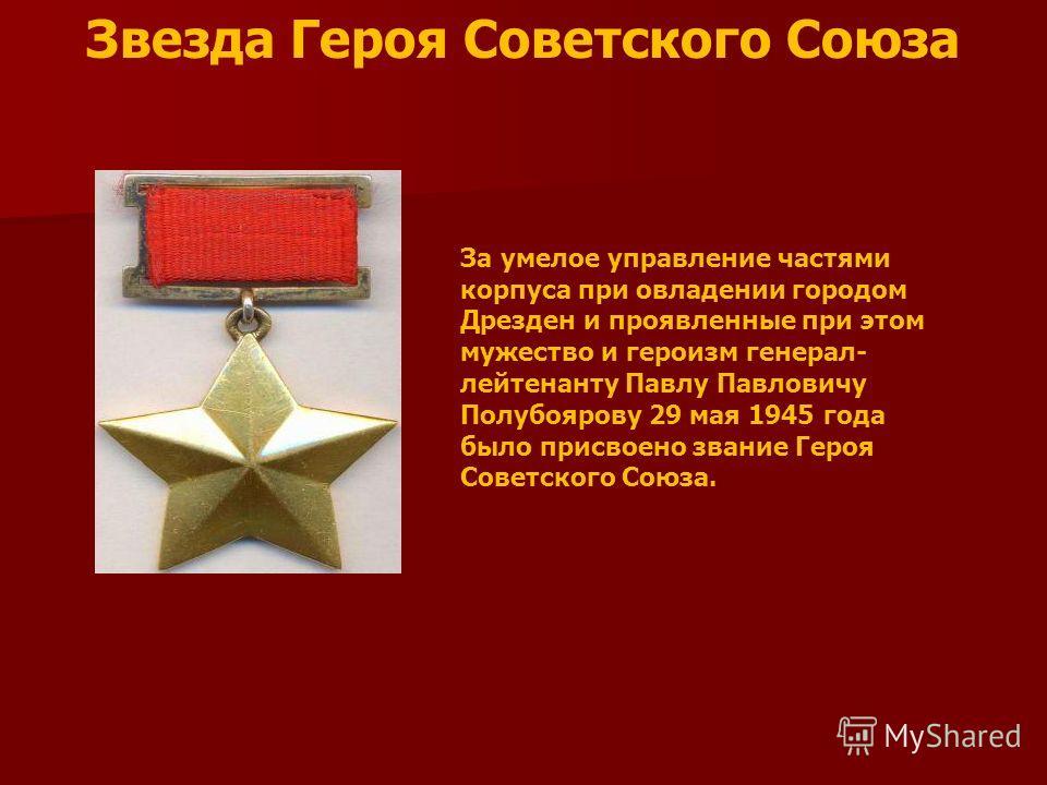 Звезда Героя Советского Союза За умелое управление частями корпуса при овладении городом Дрезден и проявленные при этом мужество и героизм генерал- лейтенанту Павлу Павловичу Полубоярову 29 мая 1945 года было присвоено звание Героя Советского Союза.