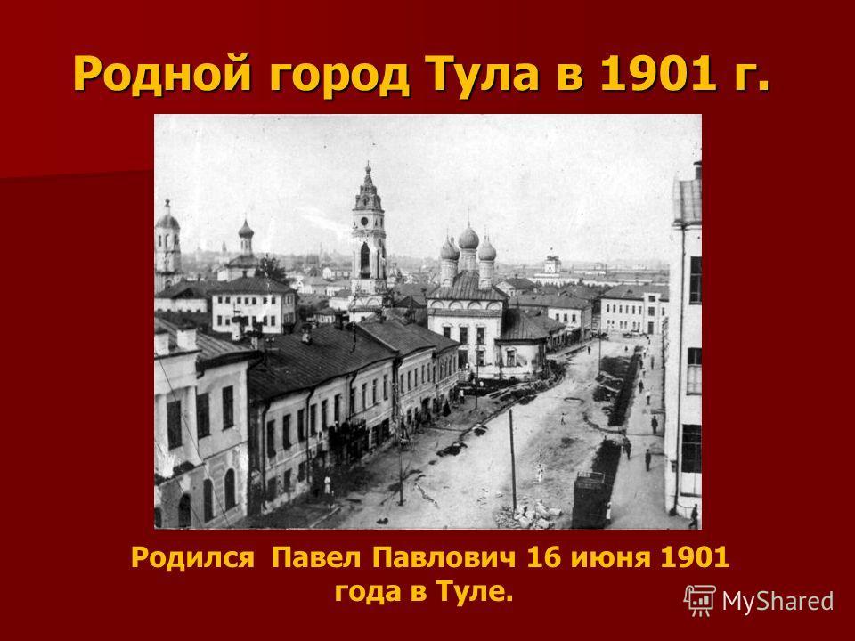 Родной город Тула в 1901 г. Родился Павел Павлович 16 июня 1901 года в Туле.