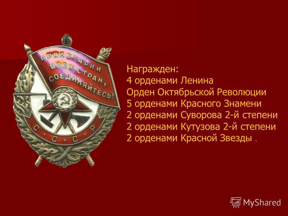 Награжден: 4 орденами Ленина Орден Октябрьской Революции 5 орденами Красного Знамени 2 орденами Суворова 2-й степени 2 орденами Кутузова 2-й степени 2 орденами Красной Звезды.