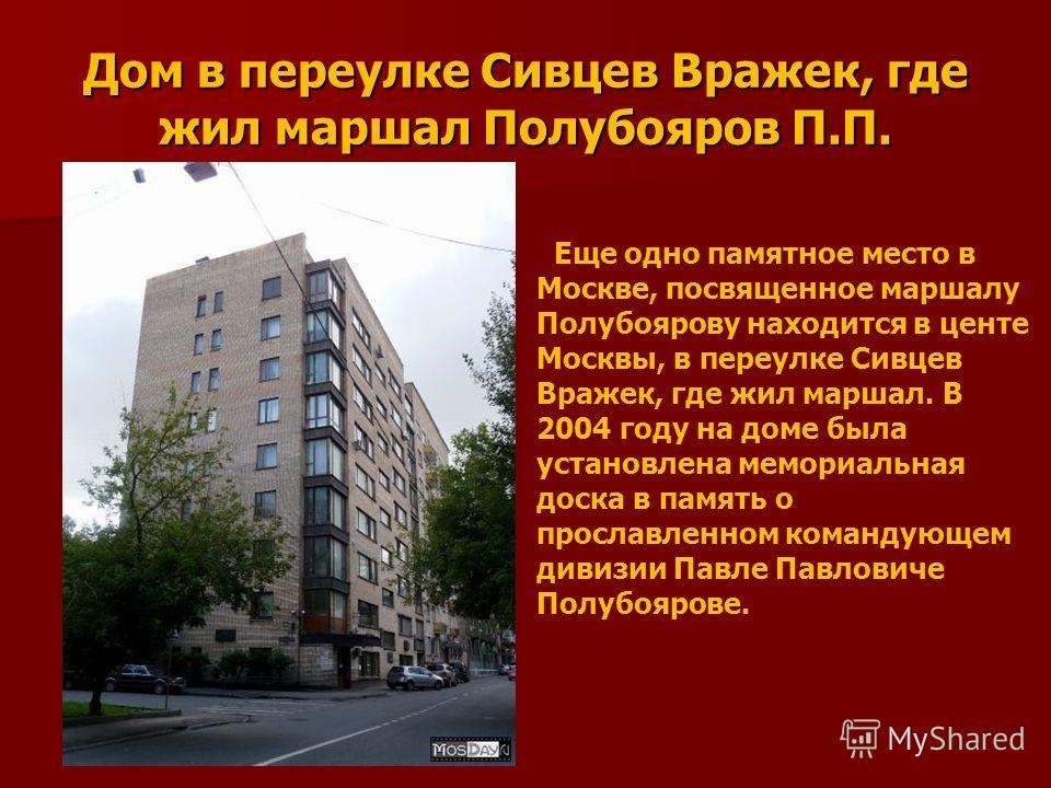 Дом в переулке Сивцев Вражек, где жил маршал Полубояров П.П. Еще одно памятное место в Москве, посвященное маршалу Полубоярову находится в центе Москвы, в переулке Сивцев Вражек, где жил маршал. В 2004 году на доме была установлена мемориальная доска