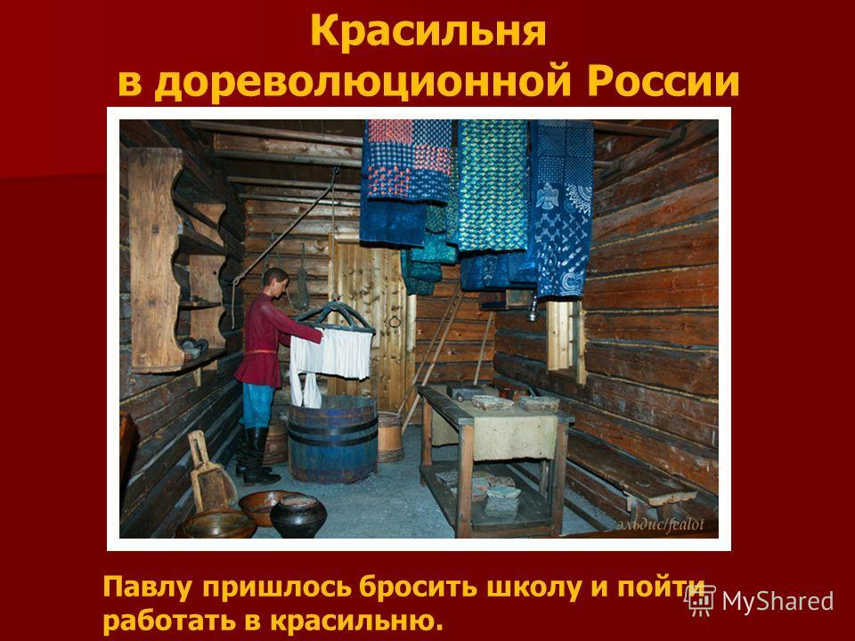 Красильня в дореволюционной России Павлу пришлось бросить школу и пойти работать в красильню.