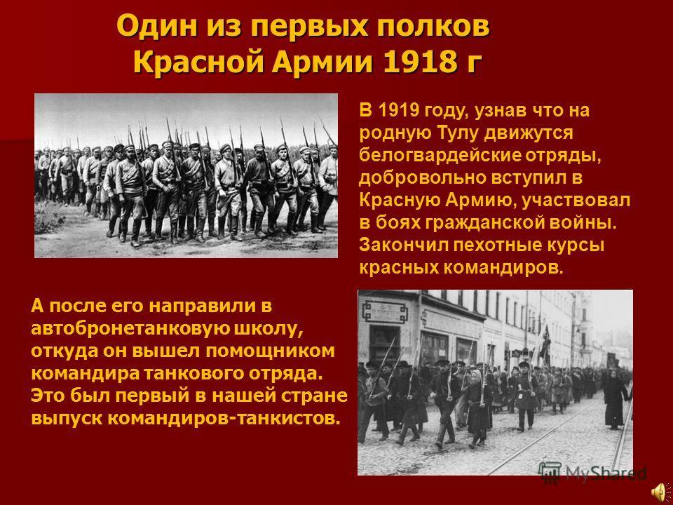 Один из первых полков Красной Армии 1918 г В 1919 году, узнав что на родную Тулу движутся белогвардейские отряды, добровольно вступил в Красную Армию, участвовал в боях гражданской войны. Закончил пехотные курсы красных командиров. А после его направ