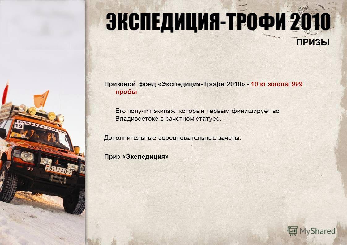 Призовой фонд «Экспедиция-Трофи 2010» - 10 кг золота 999 пробы Его получит экипаж, который первым финиширует во Владивостоке в зачетном статусе. Дополнительные соревновательные зачеты: Приз «Экспедиция» ПРИЗЫ