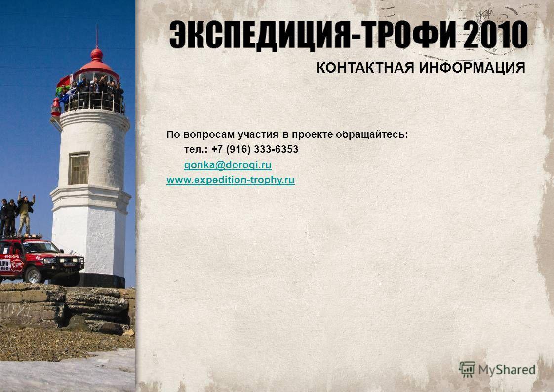 По вопросам участия в проекте обращайтесь: тел.: +7 (916) 333-6353 gonka@dorogi.ru www.expedition-trophy.ru КОНТАКТНАЯ ИНФОРМАЦИЯ
