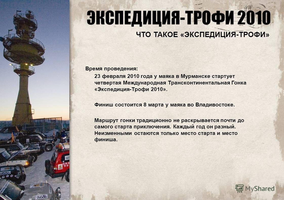 Время проведения: 23 февраля 2010 года у маяка в Мурманске стартует четвертая Международная Трансконтинентальная Гонка «Экспедиция-Трофи 2010». Финиш состоится 8 марта у маяка во Владивостоке. Маршрут гонки традиционно не раскрывается почти до самого